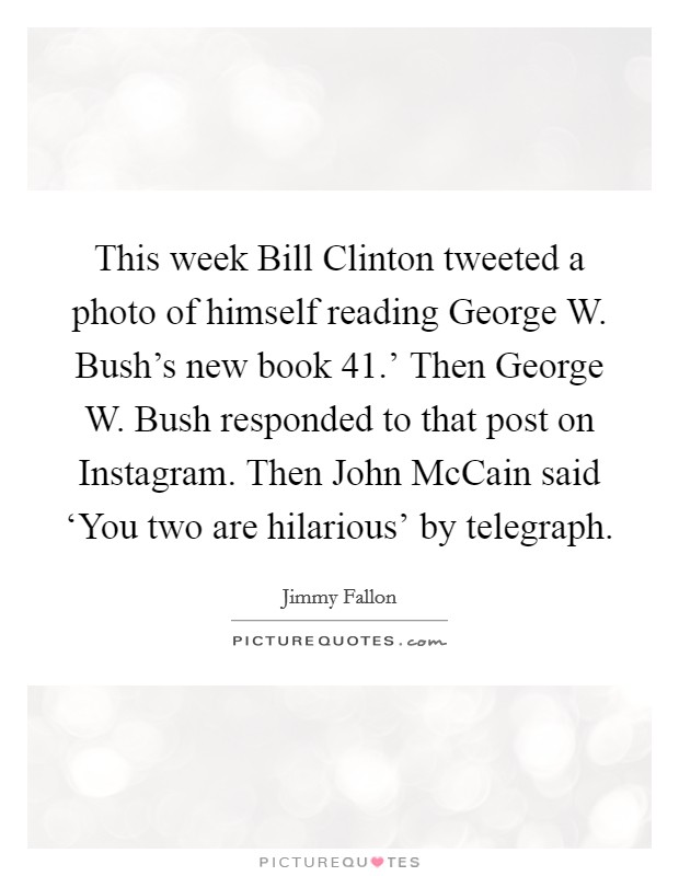 This week Bill Clinton tweeted a photo of himself reading George W. Bush's new book  41.' Then George W. Bush responded to that post on Instagram. Then John McCain said 'You two are hilarious' by telegraph Picture Quote #1