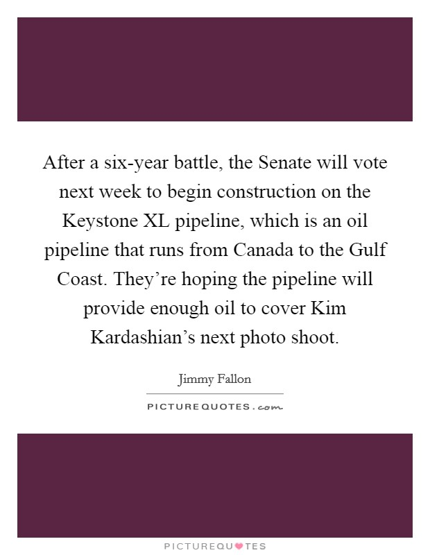 After a six-year battle, the Senate will vote next week to begin construction on the Keystone XL pipeline, which is an oil pipeline that runs from Canada to the Gulf Coast. They're hoping the pipeline will provide enough oil to cover Kim Kardashian's next photo shoot Picture Quote #1
