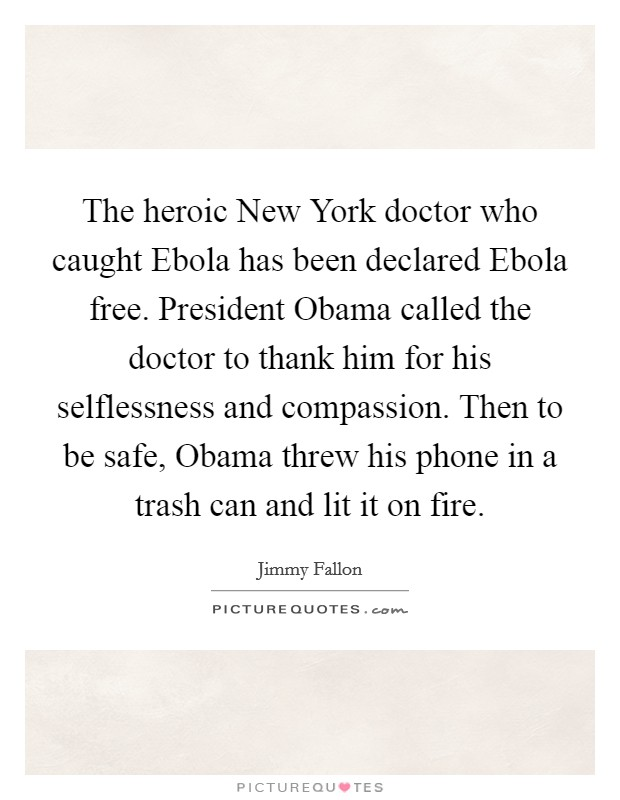 The heroic New York doctor who caught Ebola has been declared Ebola free. President Obama called the doctor to thank him for his selflessness and compassion. Then to be safe, Obama threw his phone in a trash can and lit it on fire Picture Quote #1