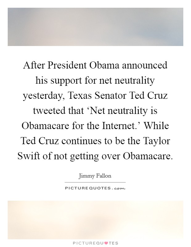 After President Obama announced his support for net neutrality yesterday, Texas Senator Ted Cruz tweeted that 'Net neutrality is Obamacare for the Internet.' While Ted Cruz continues to be the Taylor Swift of not getting over Obamacare Picture Quote #1