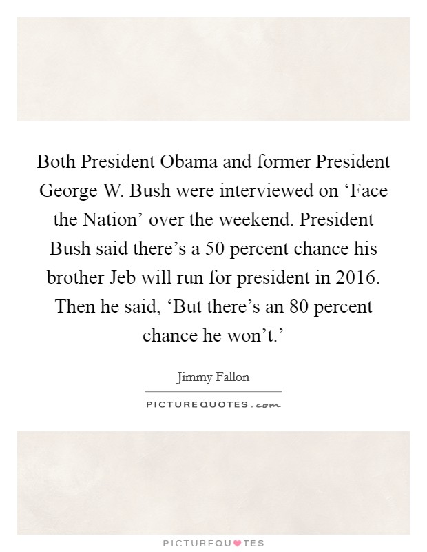 Both President Obama and former President George W. Bush were interviewed on 'Face the Nation' over the weekend. President Bush said there's a 50 percent chance his brother Jeb will run for president in 2016. Then he said, 'But there's an 80 percent chance he won't.' Picture Quote #1