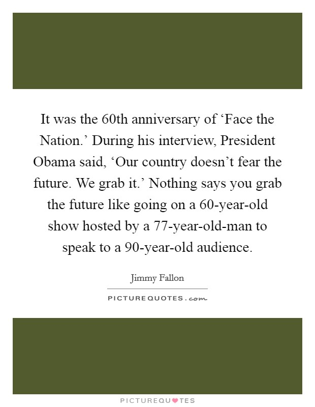 It was the 60th anniversary of 'Face the Nation.' During his interview, President Obama said, 'Our country doesn't fear the future. We grab it.' Nothing says you grab the future like going on a 60-year-old show hosted by a 77-year-old-man to speak to a 90-year-old audience Picture Quote #1