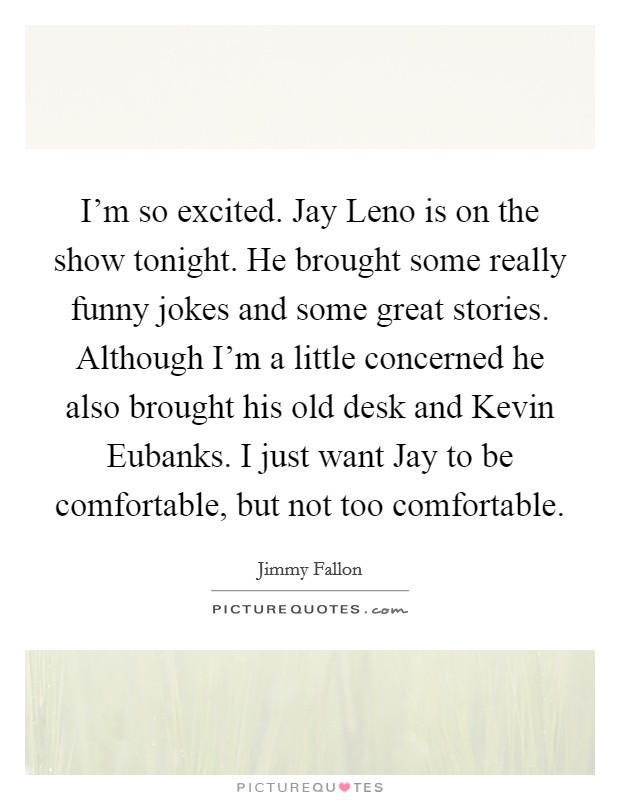 I'm so excited. Jay Leno is on the show tonight. He brought some really funny jokes and some great stories. Although I'm a little concerned he also brought his old desk and Kevin Eubanks. I just want Jay to be comfortable, but not too comfortable Picture Quote #1