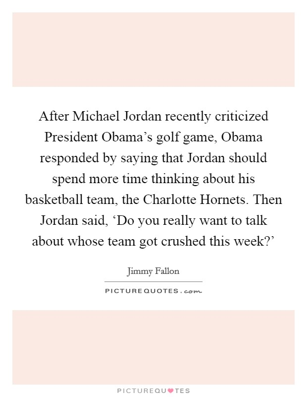After Michael Jordan recently criticized President Obama's golf game, Obama responded by saying that Jordan should spend more time thinking about his basketball team, the Charlotte Hornets. Then Jordan said, 'Do you really want to talk about whose team got crushed this week?' Picture Quote #1