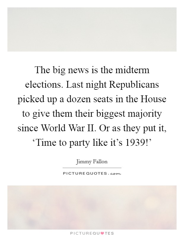 The big news is the midterm elections. Last night Republicans picked up a dozen seats in the House to give them their biggest majority since World War II. Or as they put it, 'Time to party like it's 1939!' Picture Quote #1
