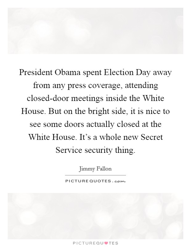 President Obama spent Election Day away from any press coverage, attending closed-door meetings inside the White House. But on the bright side, it is nice to see some doors actually closed at the White House. It's a whole new Secret Service security thing Picture Quote #1