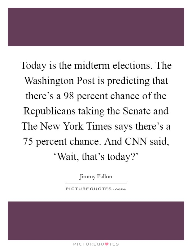 Today is the midterm elections. The Washington Post is predicting that there's a 98 percent chance of the Republicans taking the Senate and The New York Times says there's a 75 percent chance. And CNN said, 'Wait, that's today?' Picture Quote #1