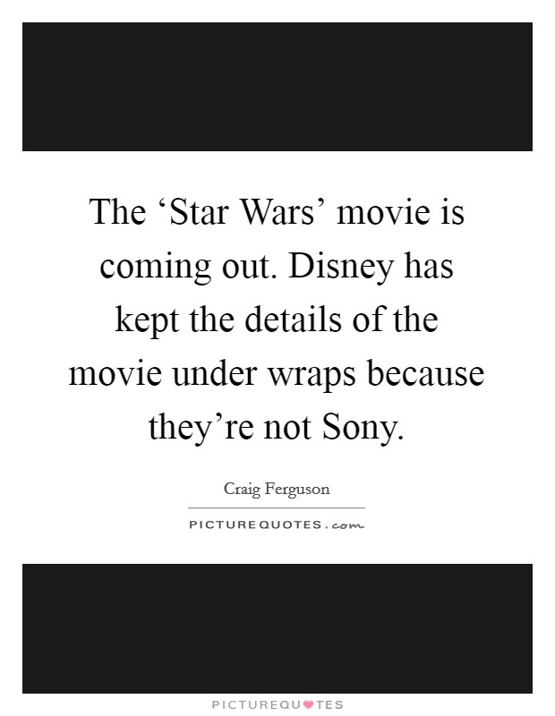 The 'Star Wars' movie is coming out. Disney has kept the details of the movie under wraps because they're not Sony Picture Quote #1