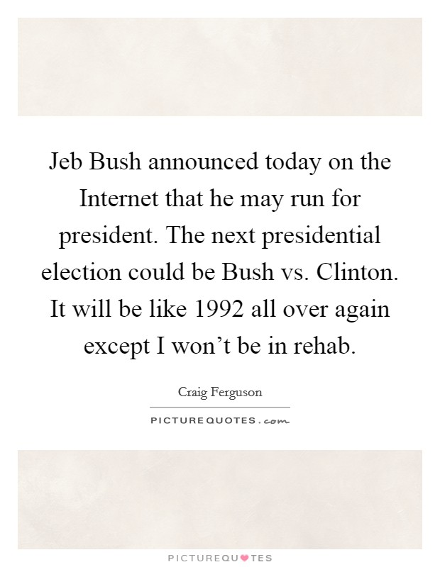 Jeb Bush announced today on the Internet that he may run for president. The next presidential election could be Bush vs. Clinton. It will be like 1992 all over again except I won't be in rehab Picture Quote #1
