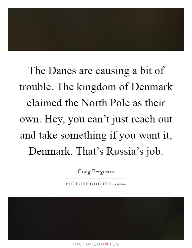 The Danes are causing a bit of trouble. The kingdom of Denmark claimed the North Pole as their own. Hey, you can't just reach out and take something if you want it, Denmark. That's Russia's job Picture Quote #1