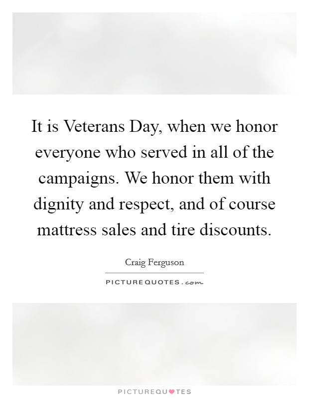 It is Veterans Day, when we honor everyone who served in all of the campaigns. We honor them with dignity and respect, and of course mattress sales and tire discounts Picture Quote #1