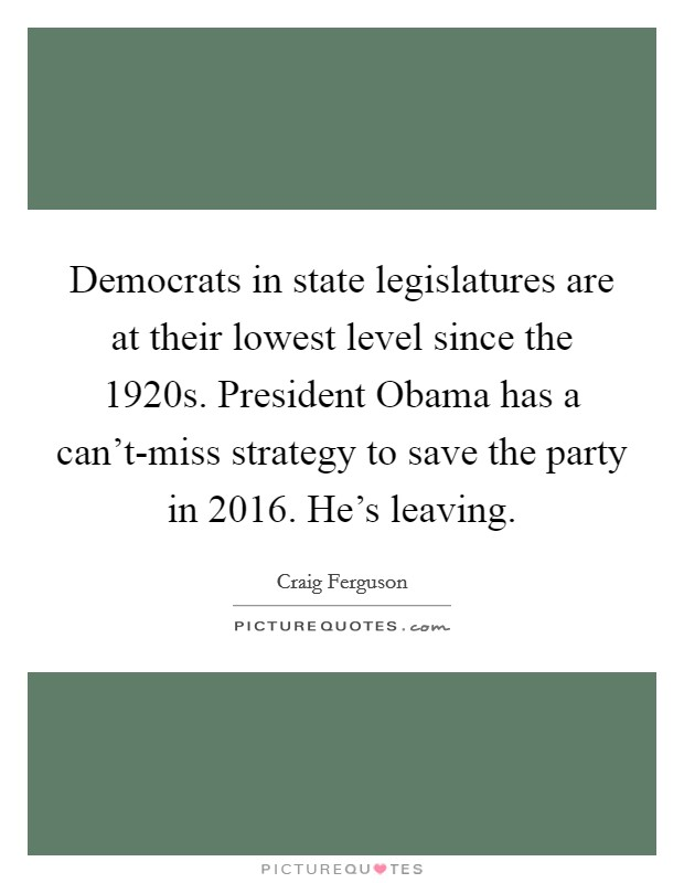 Democrats in state legislatures are at their lowest level since the 1920s. President Obama has a can't-miss strategy to save the party in 2016. He's leaving Picture Quote #1