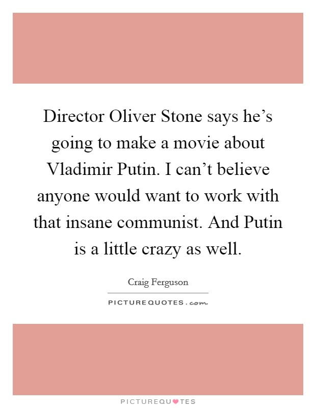 Director Oliver Stone says he's going to make a movie about Vladimir Putin. I can't believe anyone would want to work with that insane communist. And Putin is a little crazy as well Picture Quote #1