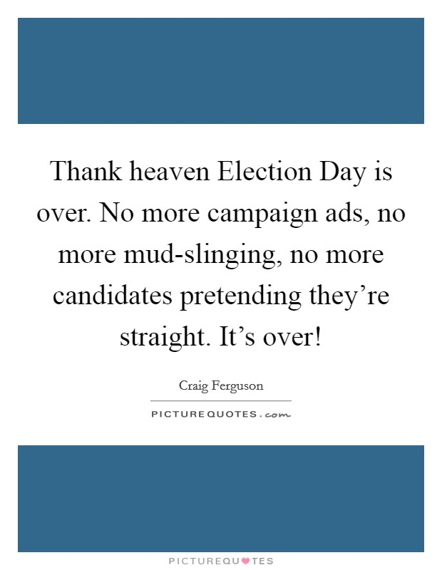 Thank heaven Election Day is over. No more campaign ads, no more mud-slinging, no more candidates pretending they're straight. It's over! Picture Quote #1