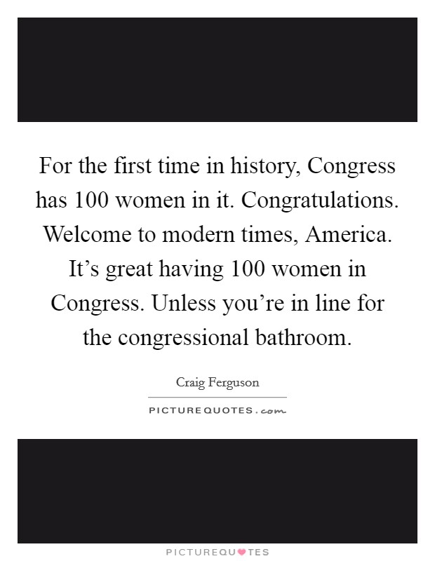 For the first time in history, Congress has 100 women in it. Congratulations. Welcome to modern times, America. It's great having 100 women in Congress. Unless you're in line for the congressional bathroom Picture Quote #1