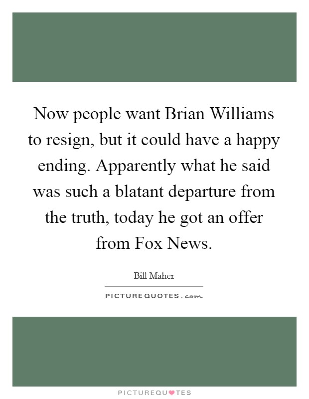 Now people want Brian Williams to resign, but it could have a happy ending. Apparently what he said was such a blatant departure from the truth, today he got an offer from Fox News Picture Quote #1