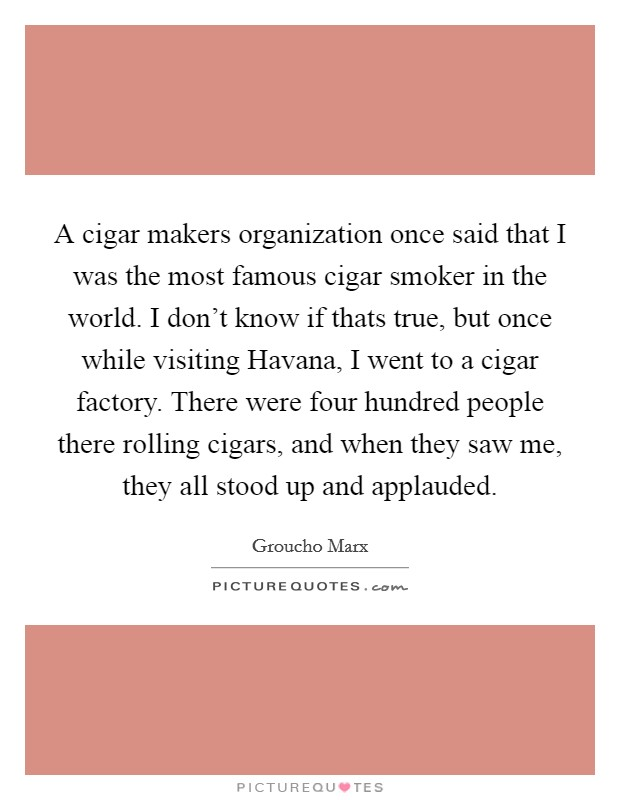 A cigar makers organization once said that I was the most famous cigar smoker in the world. I don't know if thats true, but once while visiting Havana, I went to a cigar factory. There were four hundred people there rolling cigars, and when they saw me, they all stood up and applauded Picture Quote #1