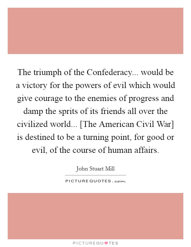 The triumph of the Confederacy... would be a victory for the powers of evil which would give courage to the enemies of progress and damp the sprits of its friends all over the civilized world... [The American Civil War] is destined to be a turning point, for good or evil, of the course of human affairs Picture Quote #1