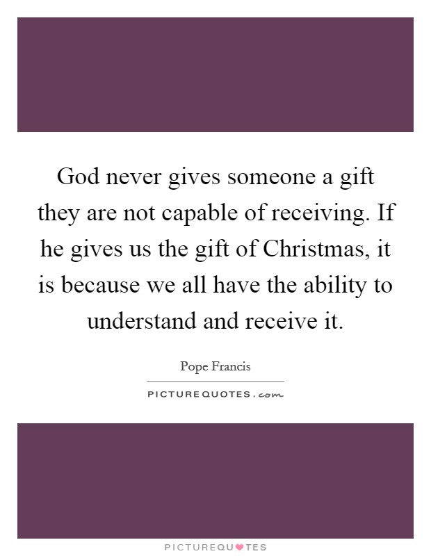 God never gives someone a gift they are not capable of receiving. If he gives us the gift of Christmas, it is because we all have the ability to understand and receive it Picture Quote #1