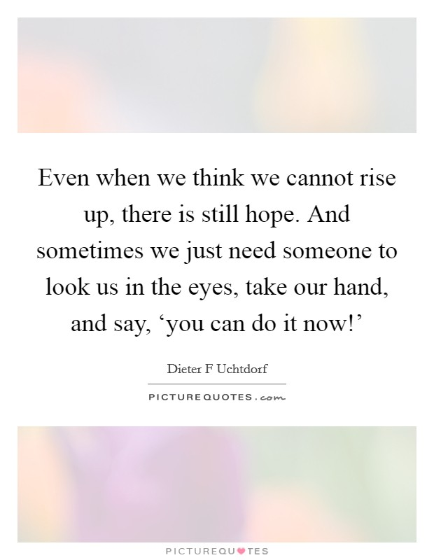 Even when we think we cannot rise up, there is still hope. And sometimes we just need someone to look us in the eyes, take our hand, and say, 'you can do it now!' Picture Quote #1