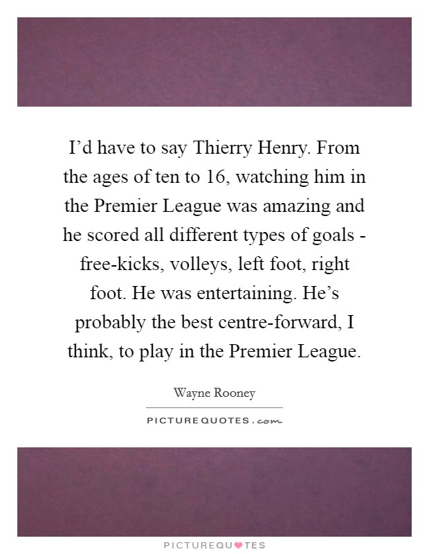 I'd have to say Thierry Henry. From the ages of ten to 16, watching him in the Premier League was amazing and he scored all different types of goals - free-kicks, volleys, left foot, right foot. He was entertaining. He's probably the best centre-forward, I think, to play in the Premier League Picture Quote #1