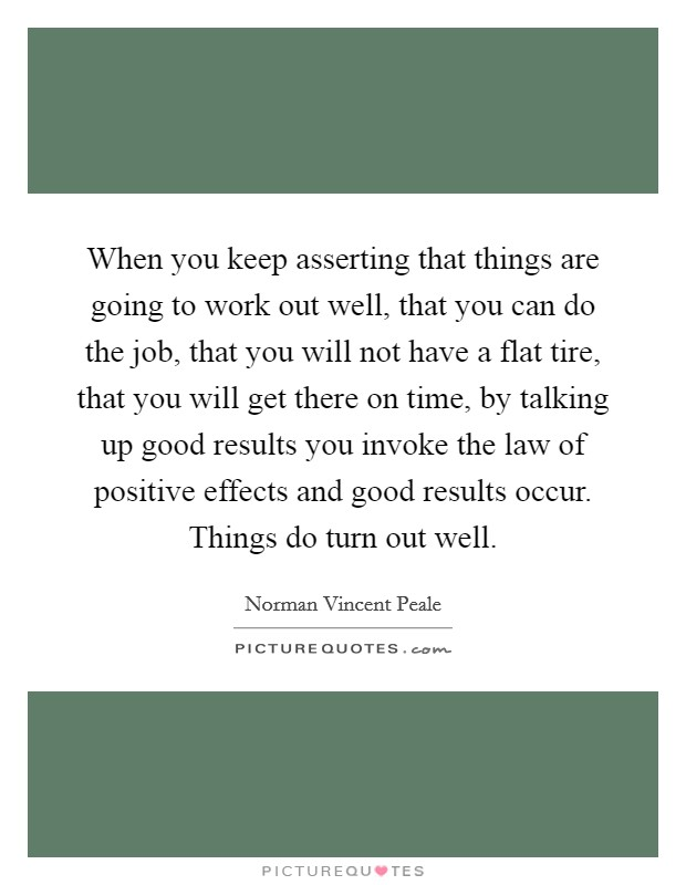 When you keep asserting that things are going to work out well, that you can do the job, that you will not have a flat tire, that you will get there on time, by talking up good results you invoke the law of positive effects and good results occur. Things do turn out well Picture Quote #1