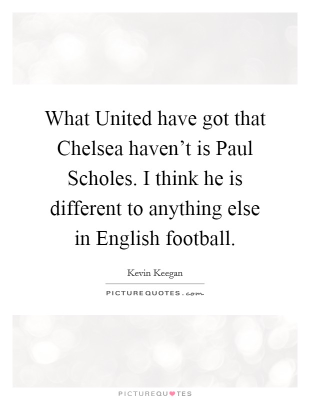 What United have got that Chelsea haven't is Paul Scholes. I think he is different to anything else in English football Picture Quote #1