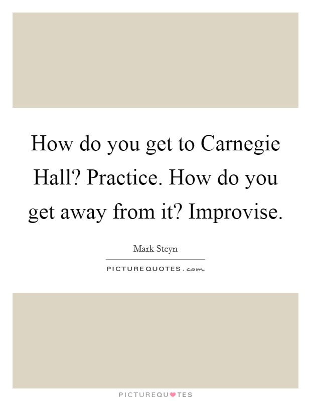 How do you get to Carnegie Hall? Practice. How do you get away from it? Improvise Picture Quote #1