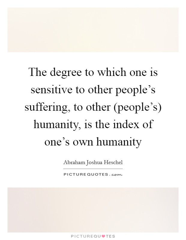The degree to which one is sensitive to other people's suffering, to other (people's) humanity, is the index of one's own humanity Picture Quote #1