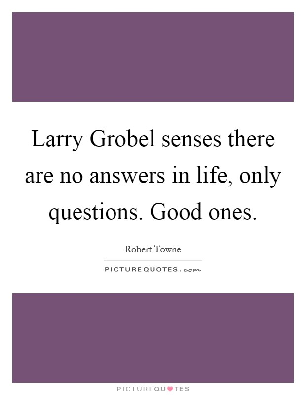 Larry Grobel senses there are no answers in life, only questions. Good ones Picture Quote #1
