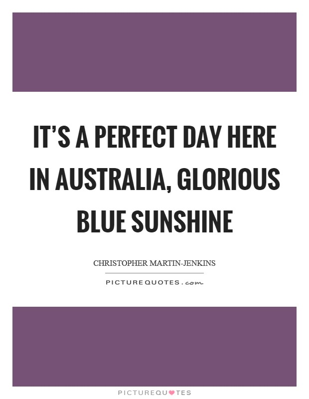It's a perfect day here in Australia, glorious blue sunshine Picture Quote #1