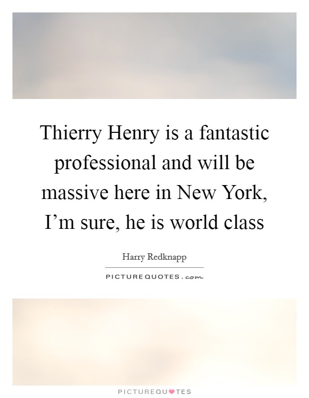 Thierry Henry is a fantastic professional and will be massive here in New York, I'm sure, he is world class Picture Quote #1