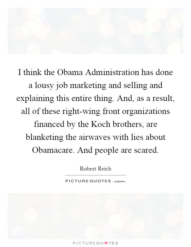 I think the Obama Administration has done a lousy job marketing and selling and explaining this entire thing. And, as a result, all of these right-wing front organizations financed by the Koch brothers, are blanketing the airwaves with lies about Obamacare. And people are scared Picture Quote #1