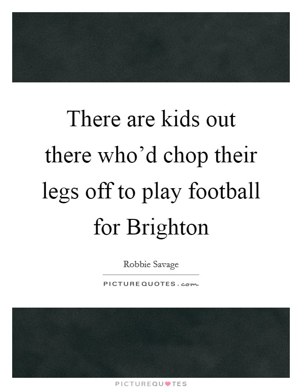 There are kids out there who'd chop their legs off to play football for Brighton Picture Quote #1
