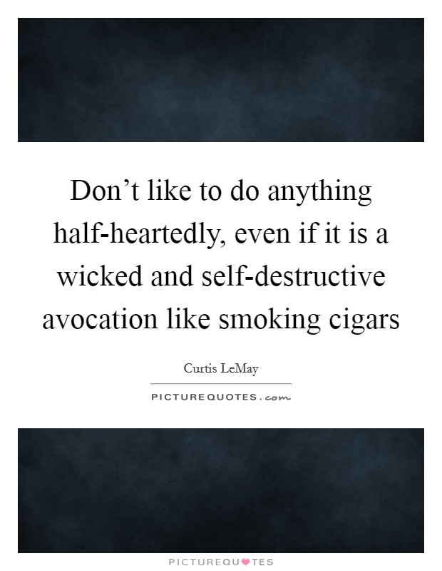 Don't like to do anything half-heartedly, even if it is a wicked and self-destructive avocation like smoking cigars Picture Quote #1