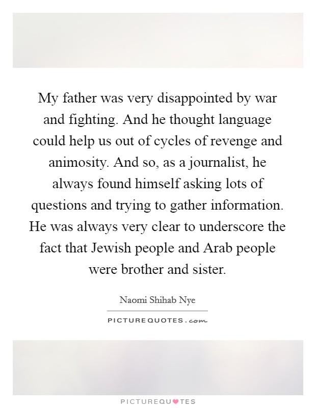 My father was very disappointed by war and fighting. And he thought language could help us out of cycles of revenge and animosity. And so, as a journalist, he always found himself asking lots of questions and trying to gather information. He was always very clear to underscore the fact that Jewish people and Arab people were brother and sister Picture Quote #1
