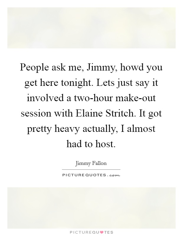 People ask me, Jimmy, howd you get here tonight. Lets just say it involved a two-hour make-out session with Elaine Stritch. It got pretty heavy actually, I almost had to host Picture Quote #1