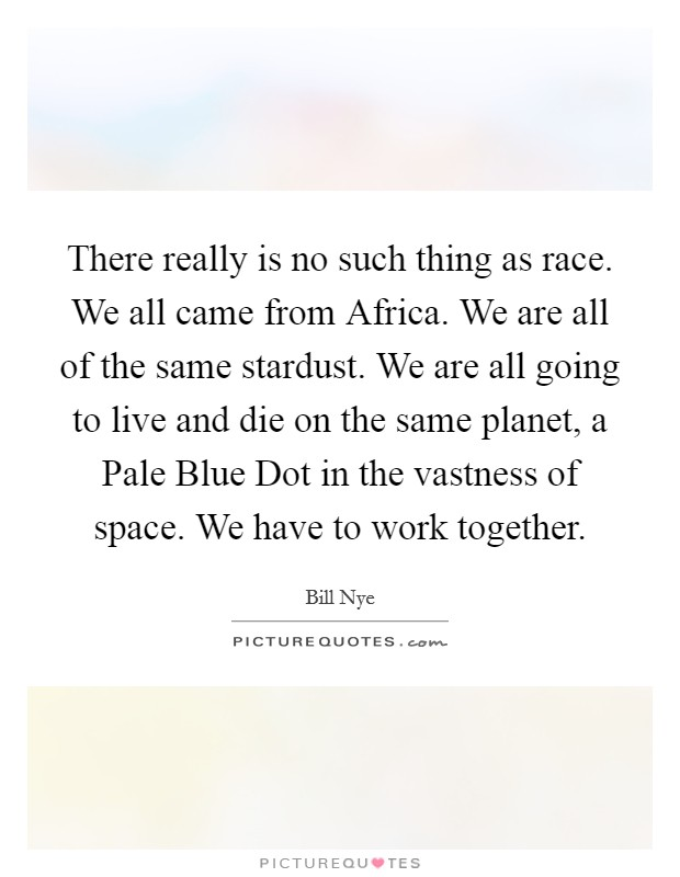 There really is no such thing as race. We all came from Africa. We are all of the same stardust. We are all going to live and die on the same planet, a Pale Blue Dot in the vastness of space. We have to work together Picture Quote #1