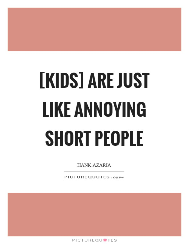[Kids] are just like annoying short people Picture Quote #1