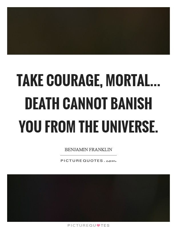 Take courage, Mortal... Death cannot banish you from the Universe Picture Quote #1