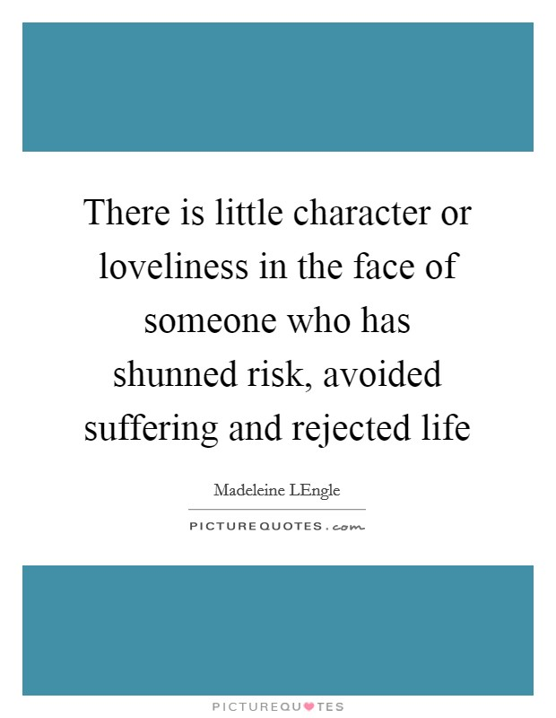 There is little character or loveliness in the face of someone who has shunned risk, avoided suffering and rejected life Picture Quote #1