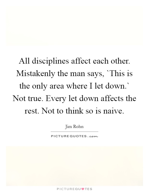 All disciplines affect each other. Mistakenly the man says, `This is the only area where I let down.` Not true. Every let down affects the rest. Not to think so is naive Picture Quote #1