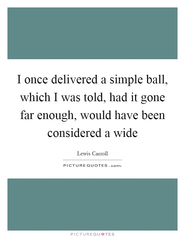 I once delivered a simple ball, which I was told, had it gone far enough, would have been considered a wide Picture Quote #1