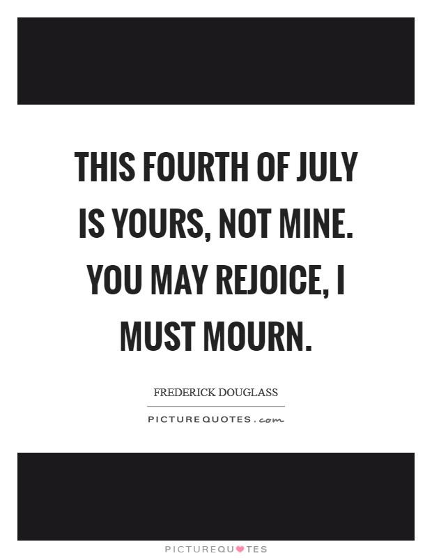This Fourth of July is yours, not mine. You may rejoice, I must mourn Picture Quote #1