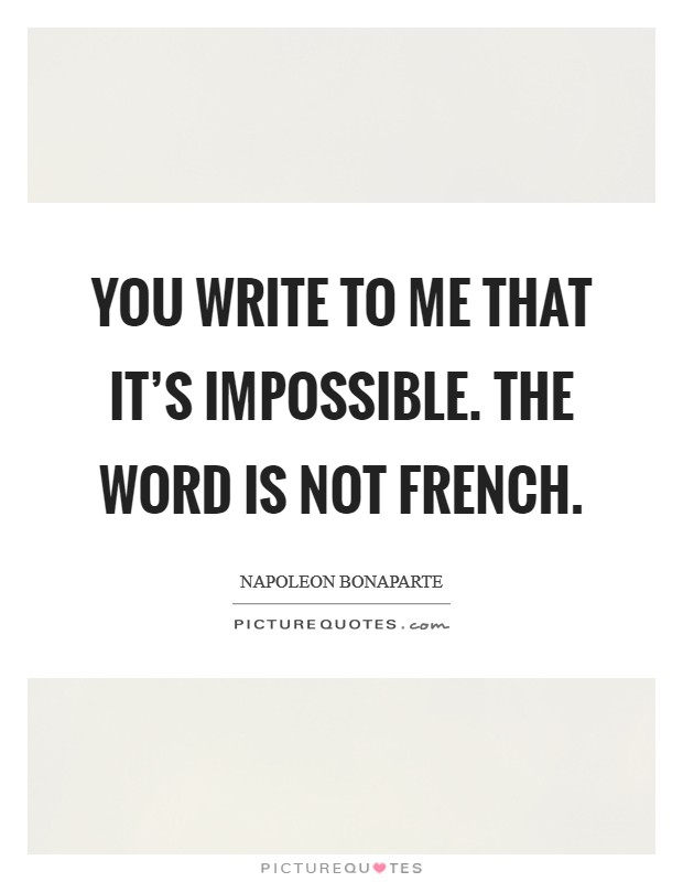 You write to me that it's impossible. The word is not French Picture Quote #1