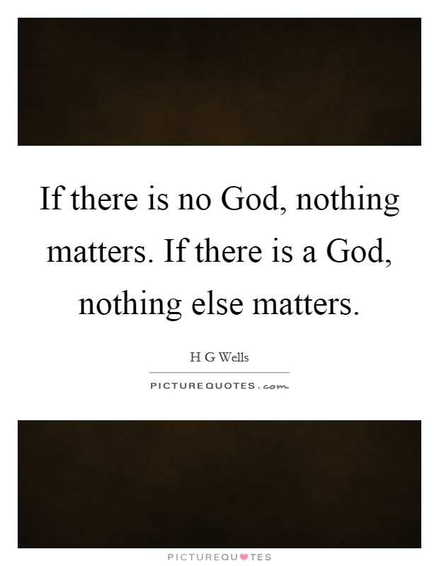 If there is no God, nothing matters. If there is a God, nothing else matters Picture Quote #1