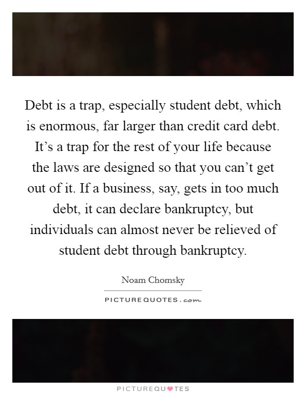 Debt is a trap, especially student debt, which is enormous, far larger than credit card debt. It's a trap for the rest of your life because the laws are designed so that you can't get out of it. If a business, say, gets in too much debt, it can declare bankruptcy, but individuals can almost never be relieved of student debt through bankruptcy Picture Quote #1