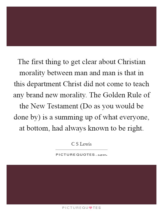 The first thing to get clear about Christian morality between man and man is that in this department Christ did not come to teach any brand new morality. The Golden Rule of the New Testament (Do as you would be done by) is a summing up of what everyone, at bottom, had always known to be right Picture Quote #1