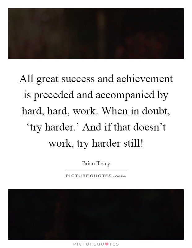 All great success and achievement is preceded and accompanied by hard, hard, work. When in doubt, 'try harder.' And if that doesn't work, try harder still! Picture Quote #1