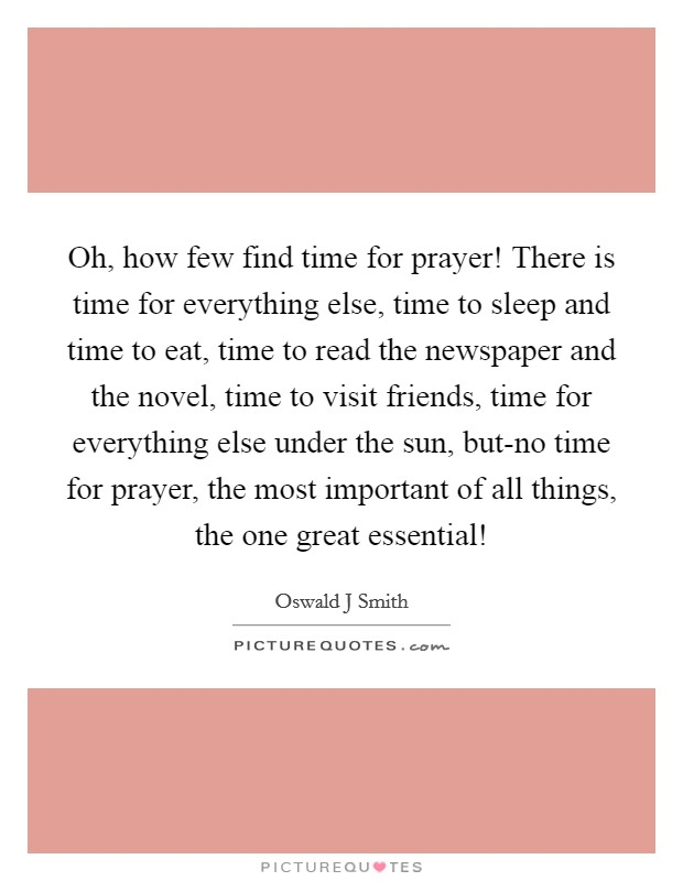 Oh, how few find time for prayer! There is time for everything else, time to sleep and time to eat, time to read the newspaper and the novel, time to visit friends, time for everything else under the sun, but-no time for prayer, the most important of all things, the one great essential! Picture Quote #1